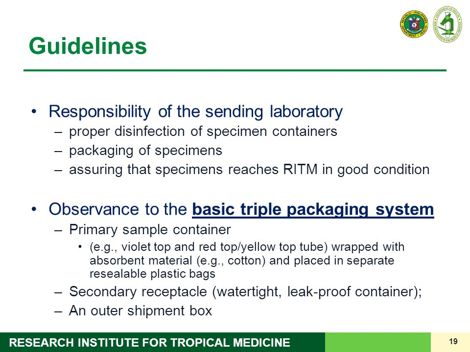 19 RESEARCH INSTITUTE FOR TROPICAL MEDICINE Guidelines Responsibility of the sending laboratory –proper disinfection of specimen containers –packaging of specimens –assuring that specimens reaches RITM in good condition Observance to the basic triple packaging system –Primary sample container (e.g., violet top and red top/yellow top tube) wrapped with absorbent material (e.g., cotton) and placed in separate resealable plastic bags –Secondary receptacle (watertight, leak-proof container); –An outer shipment box