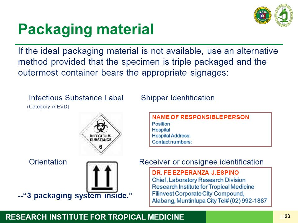 23 RESEARCH INSTITUTE FOR TROPICAL MEDICINE Packaging material If the ideal packaging material is not available, use an alternative method provided that the specimen is triple packaged and the outermost container bears the appropriate signages: Infectious Substance Label Shipper Identification (Category A:EVD) Orientation Receiver or consignee identification -- 3 packaging system inside. 23