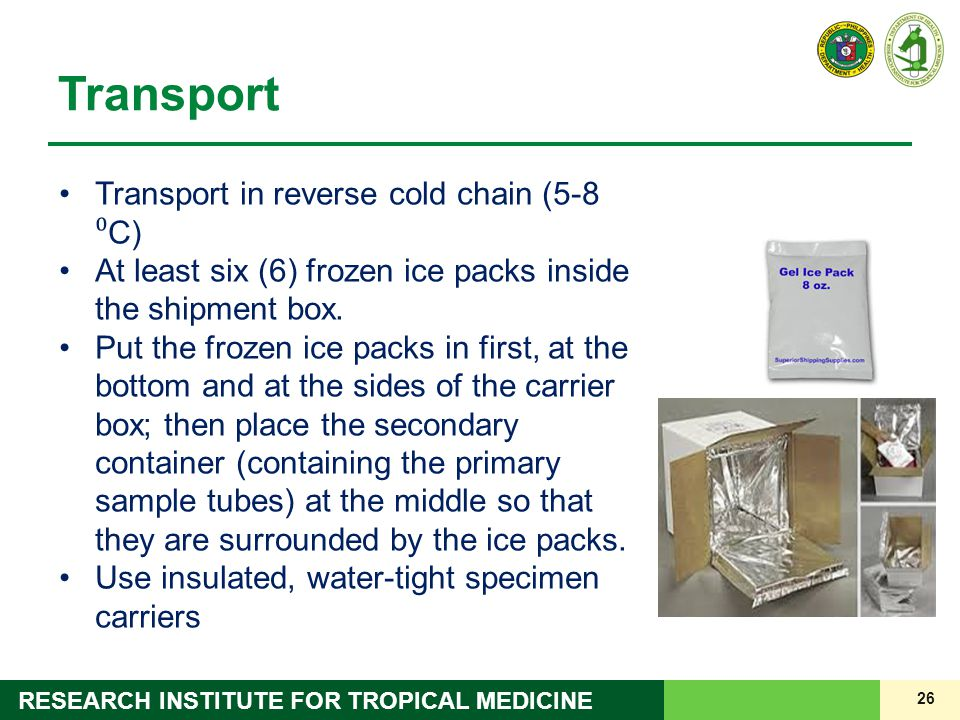 26 RESEARCH INSTITUTE FOR TROPICAL MEDICINE Transport Transport in reverse cold chain (5-8 ⁰ C) At least six (6) frozen ice packs inside the shipment box.