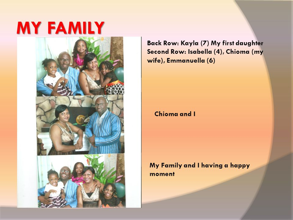 MY FAMILY Back Row: Kayla (7) My first daughter Second Row: Isabella (4), Chioma (my wife), Emmanuella (6) Chioma and I My Family and I having a happy moment