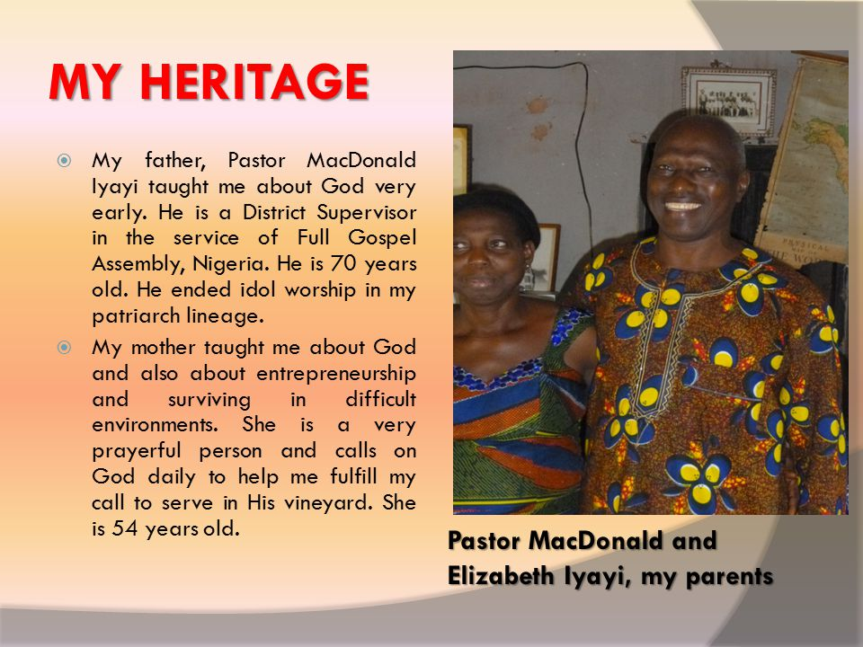 MY HERITAGE Pastor MacDonald and Elizabeth Iyayi, my parents  My father, Pastor MacDonald Iyayi taught me about God very early.