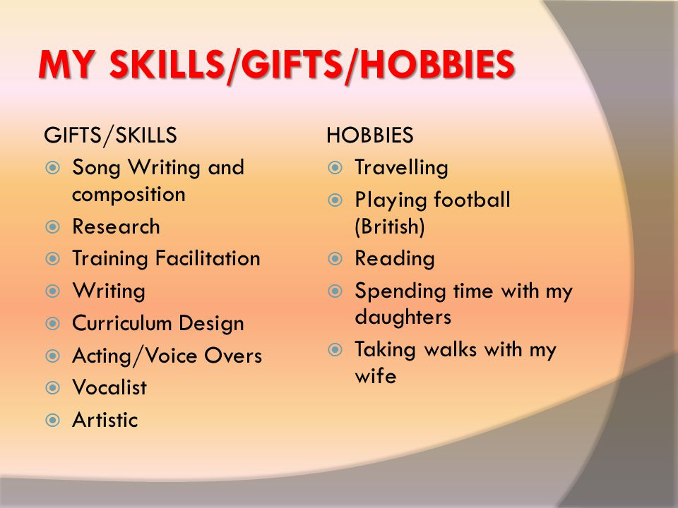 MY SKILLS/GIFTS/HOBBIES GIFTS/SKILLS  Song Writing and composition  Research  Training Facilitation  Writing  Curriculum Design  Acting/Voice Overs  Vocalist  Artistic HOBBIES  Travelling  Playing football (British)  Reading  Spending time with my daughters  Taking walks with my wife