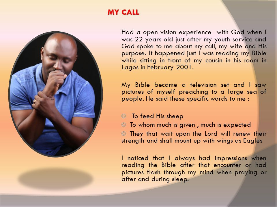 MY CALL Had a open vision experience with God when I was 22 years old just after my youth service and God spoke to me about my call, my wife and His purpose.