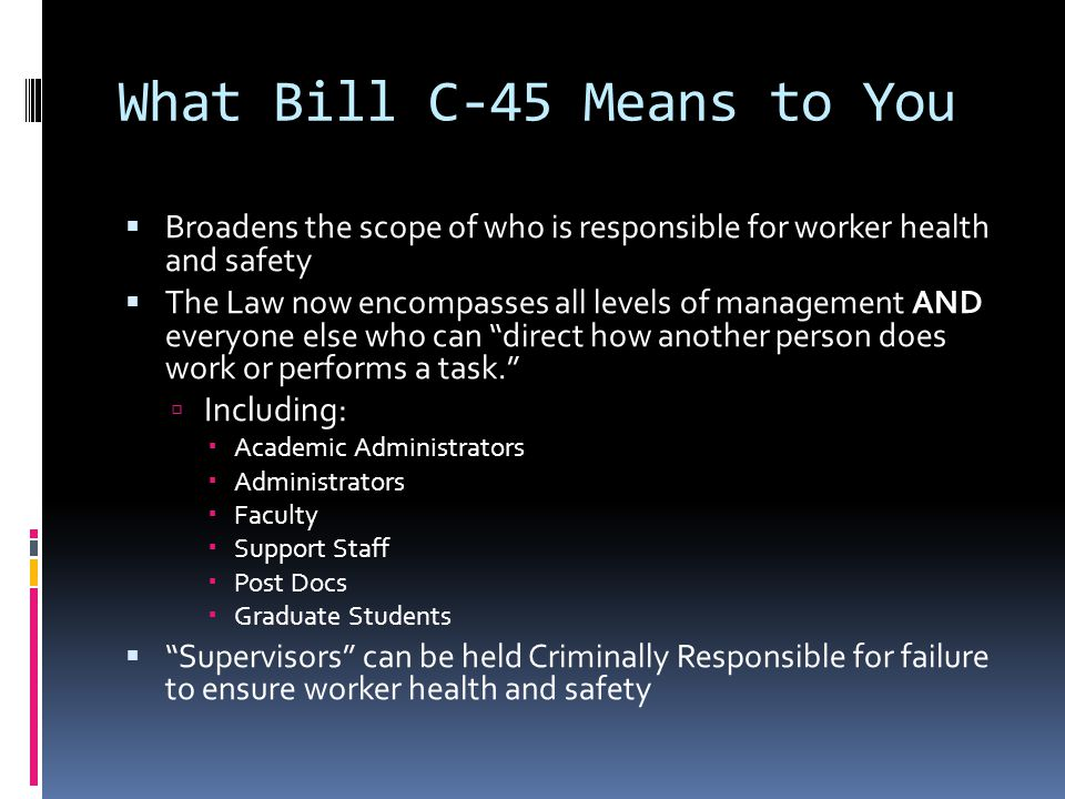 What Bill C-45 Means to You  Broadens the scope of who is responsible for worker health and safety  The Law now encompasses all levels of management AND everyone else who can direct how another person does work or performs a task.  Including:  Academic Administrators  Administrators  Faculty  Support Staff  Post Docs  Graduate Students  Supervisors can be held Criminally Responsible for failure to ensure worker health and safety