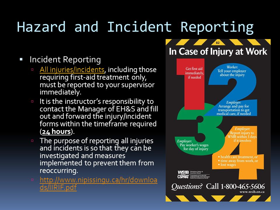 Hazard and Incident Reporting  Incident Reporting  All injuries/incidents, including those requiring first-aid treatment only, must be reported to your supervisor immediately.