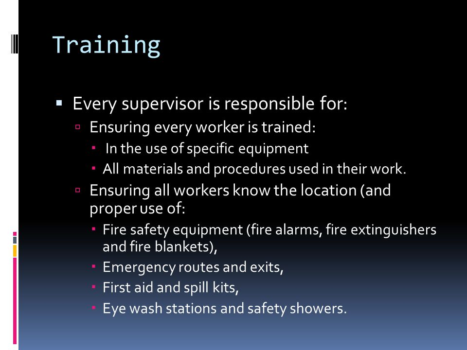 Training  Every supervisor is responsible for:  Ensuring every worker is trained:  In the use of specific equipment  All materials and procedures used in their work.