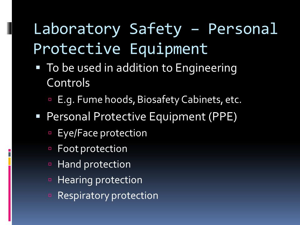 Laboratory Safety – Personal Protective Equipment  To be used in addition to Engineering Controls  E.g.