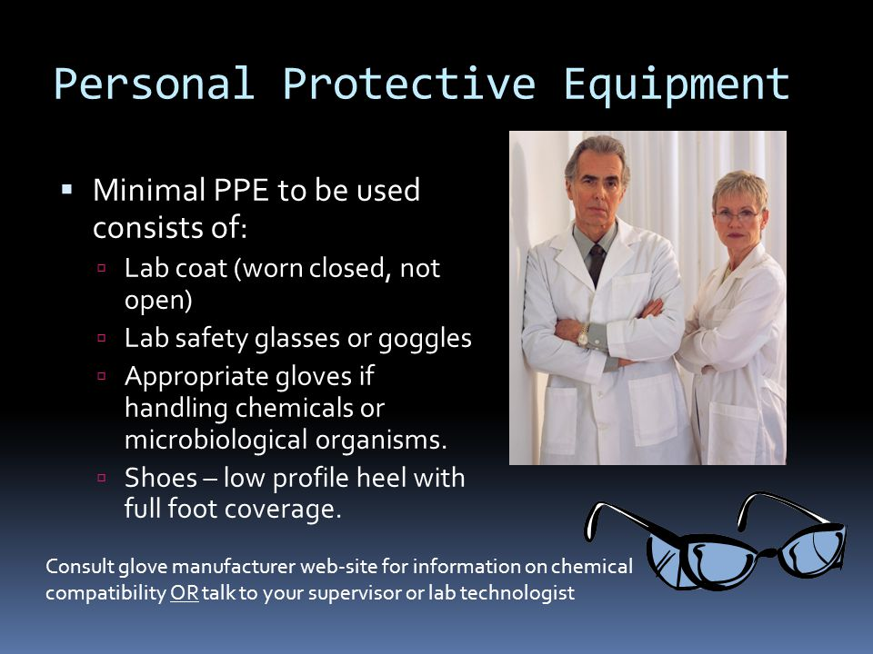 Personal Protective Equipment  Minimal PPE to be used consists of:  Lab coat (worn closed, not open)  Lab safety glasses or goggles  Appropriate gloves if handling chemicals or microbiological organisms.