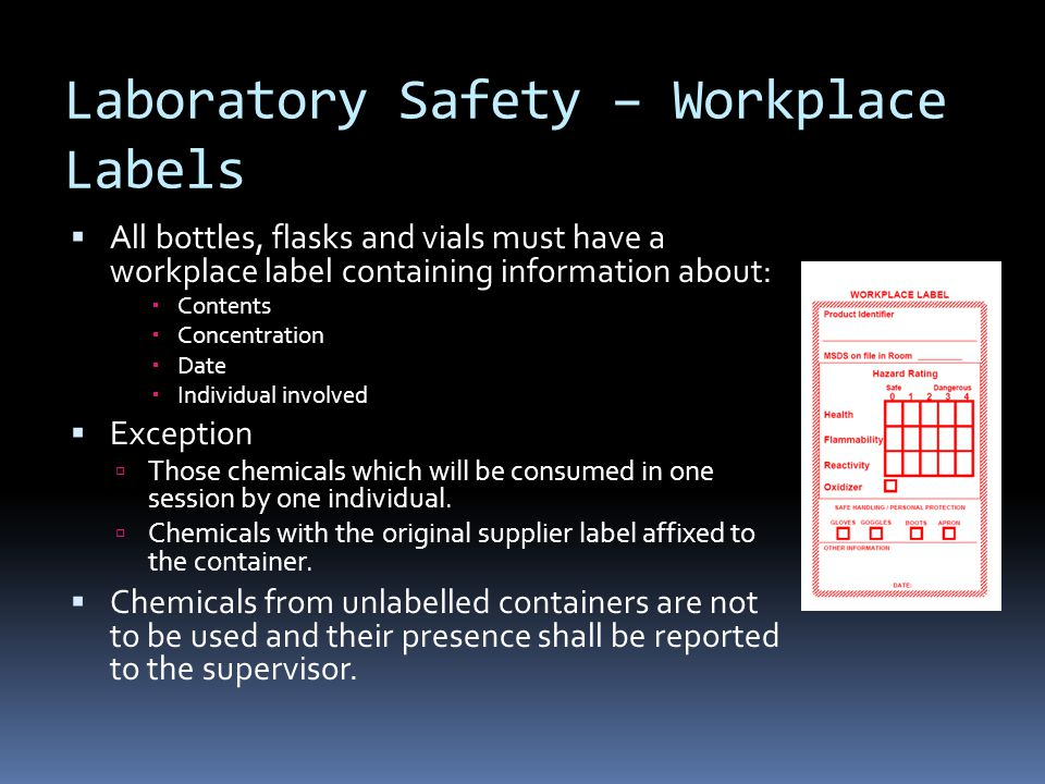 Laboratory Safety – Workplace Labels  All bottles, flasks and vials must have a workplace label containing information about:  Contents  Concentration  Date  Individual involved  Exception  Those chemicals which will be consumed in one session by one individual.
