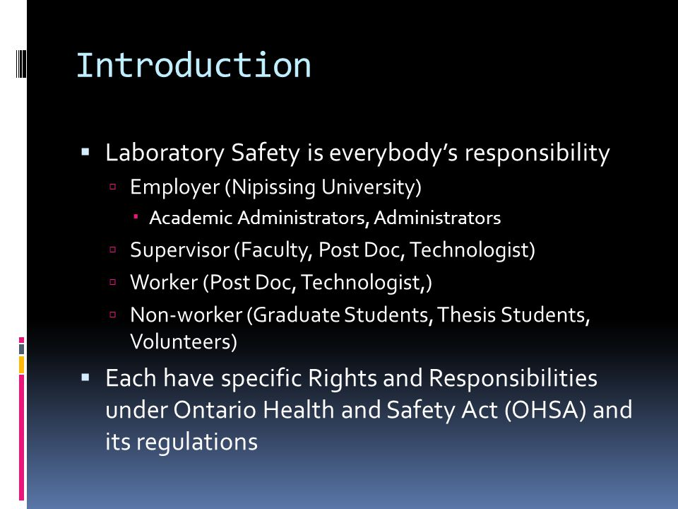 Introduction  Laboratory Safety is everybody's responsibility  Employer (Nipissing University)  Academic Administrators, Administrators  Supervisor (Faculty, Post Doc, Technologist)  Worker (Post Doc, Technologist,)  Non-worker (Graduate Students, Thesis Students, Volunteers)  Each have specific Rights and Responsibilities under Ontario Health and Safety Act (OHSA) and its regulations
