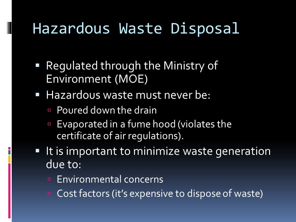 Hazardous Waste Disposal  Regulated through the Ministry of Environment (MOE)  Hazardous waste must never be:  Poured down the drain  Evaporated in a fume hood (violates the certificate of air regulations).