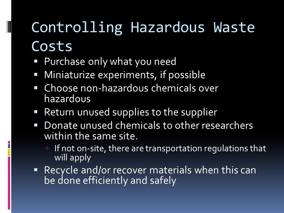 Controlling Hazardous Waste Costs  Purchase only what you need  Miniaturize experiments, if possible  Choose non-hazardous chemicals over hazardous  Return unused supplies to the supplier  Donate unused chemicals to other researchers within the same site.