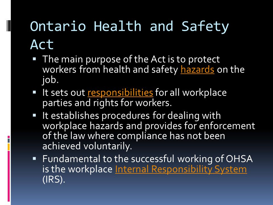Ontario Health and Safety Act  The main purpose of the Act is to protect workers from health and safety hazards on the job.hazards  It sets out responsibilities for all workplace parties and rights for workers.