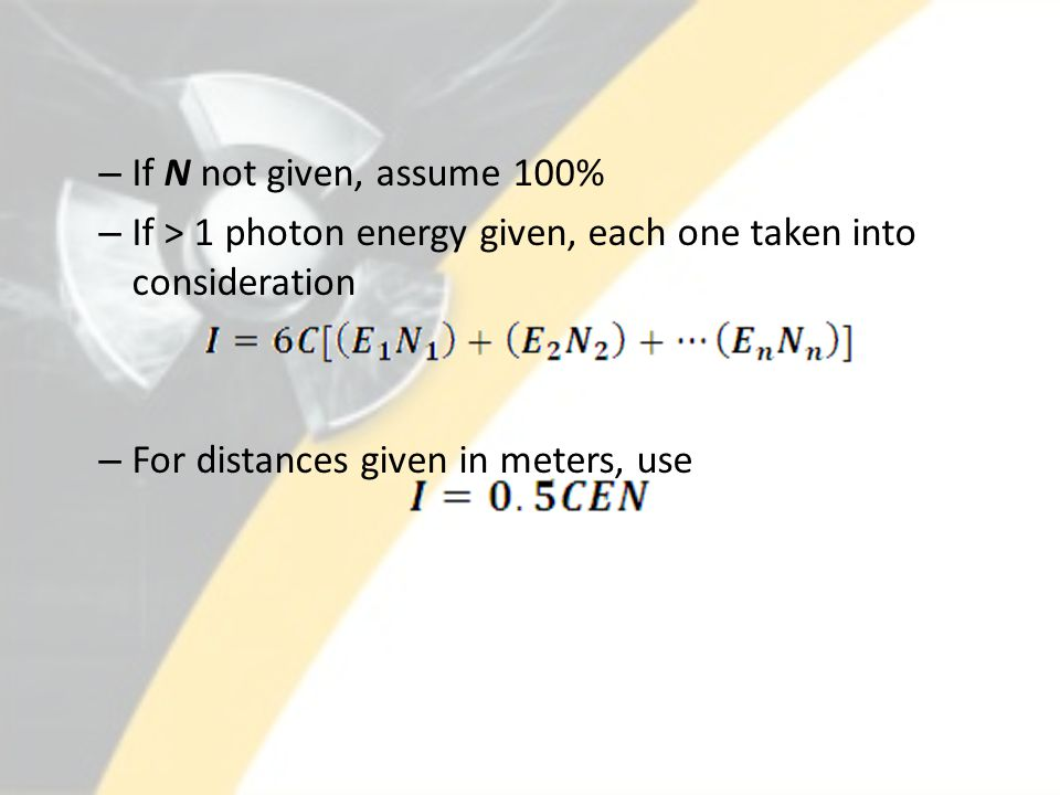– If N not given, assume 100% – If > 1 photon energy given, each one taken into consideration – For distances given in meters, use