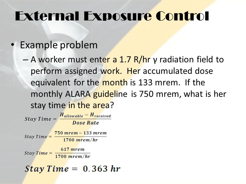 External Exposure Control Example problem – A worker must enter a 1.7 R/hr γ radiation field to perform assigned work.