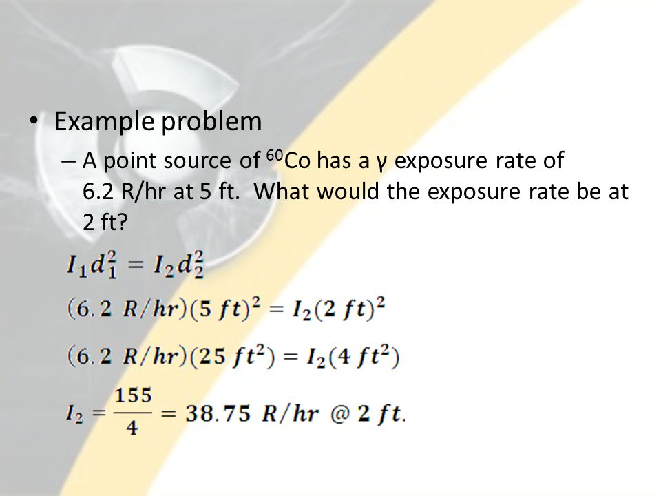 Example problem – A point source of 60 Co has a γ exposure rate of 6.2 R/hr at 5 ft. What would the exposure rate be at 2 ft?