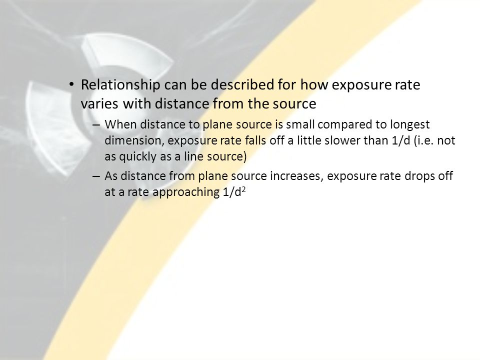 Relationship can be described for how exposure rate varies with distance from the source – When distance to plane source is small compared to longest dimension, exposure rate falls off a little slower than 1/d (i.e.