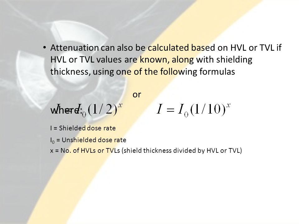 Attenuation can also be calculated based on HVL or TVL if HVL or TVL values are known, along with shielding thickness, using one of the following formulas or where: I = Shielded dose rate I 0 = Unshielded dose rate x = No.