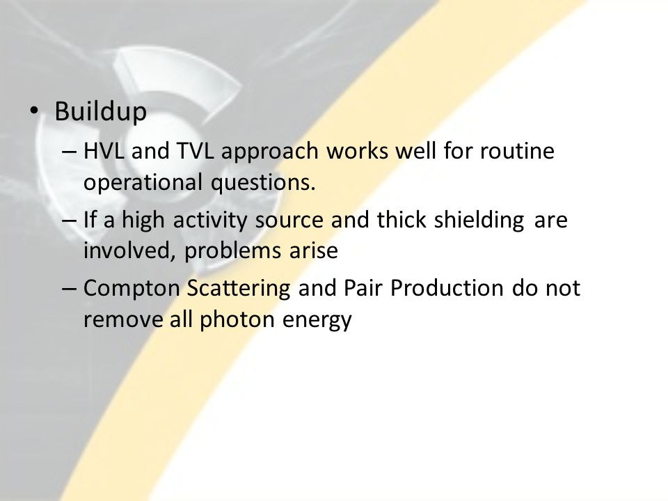Buildup – HVL and TVL approach works well for routine operational questions. – If a high activity source and thick shielding are involved, problems ar