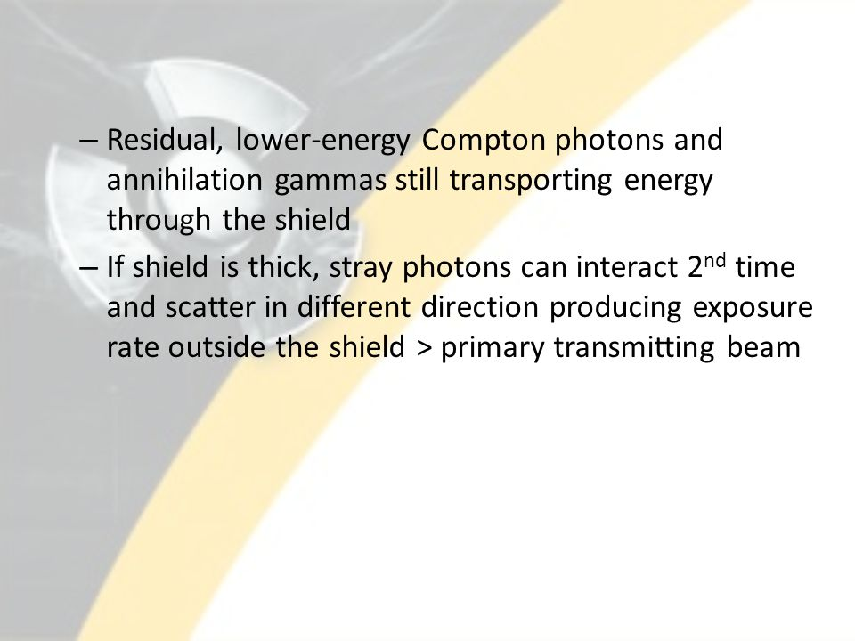– Residual, lower-energy Compton photons and annihilation gammas still transporting energy through the shield – If shield is thick, stray photons can