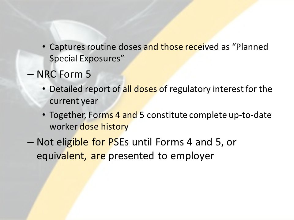 Captures routine doses and those received as Planned Special Exposures – NRC Form 5 Detailed report of all doses of regulatory interest for the current year Together, Forms 4 and 5 constitute complete up-to-date worker dose history – Not eligible for PSEs until Forms 4 and 5, or equivalent, are presented to employer