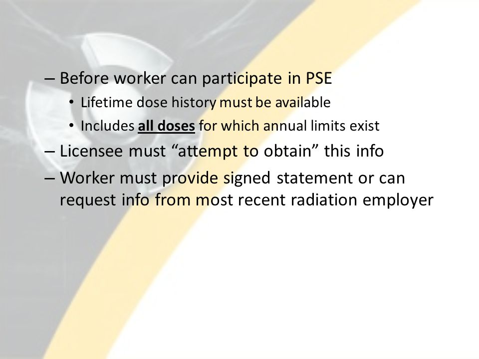 – Before worker can participate in PSE Lifetime dose history must be available Includes all doses for which annual limits exist – Licensee must attempt to obtain this info – Worker must provide signed statement or can request info from most recent radiation employer
