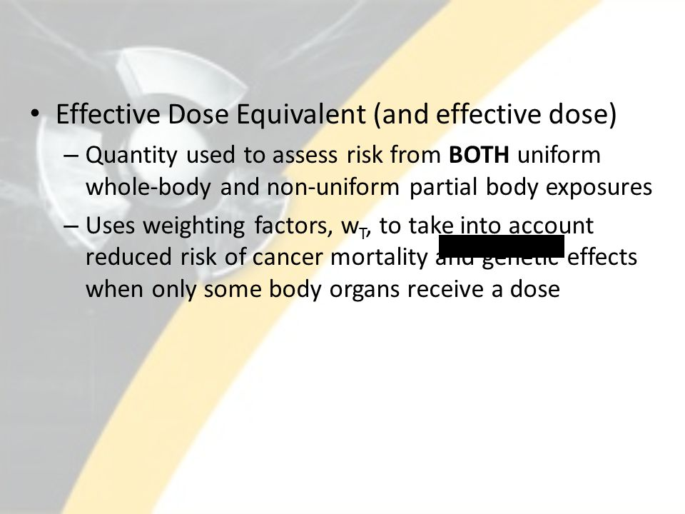 Effective Dose Equivalent (and effective dose) – Quantity used to assess risk from BOTH uniform whole-body and non-uniform partial body exposures – Uses weighting factors, w T, to take into account reduced risk of cancer mortality and genetic effects when only some body organs receive a dose
