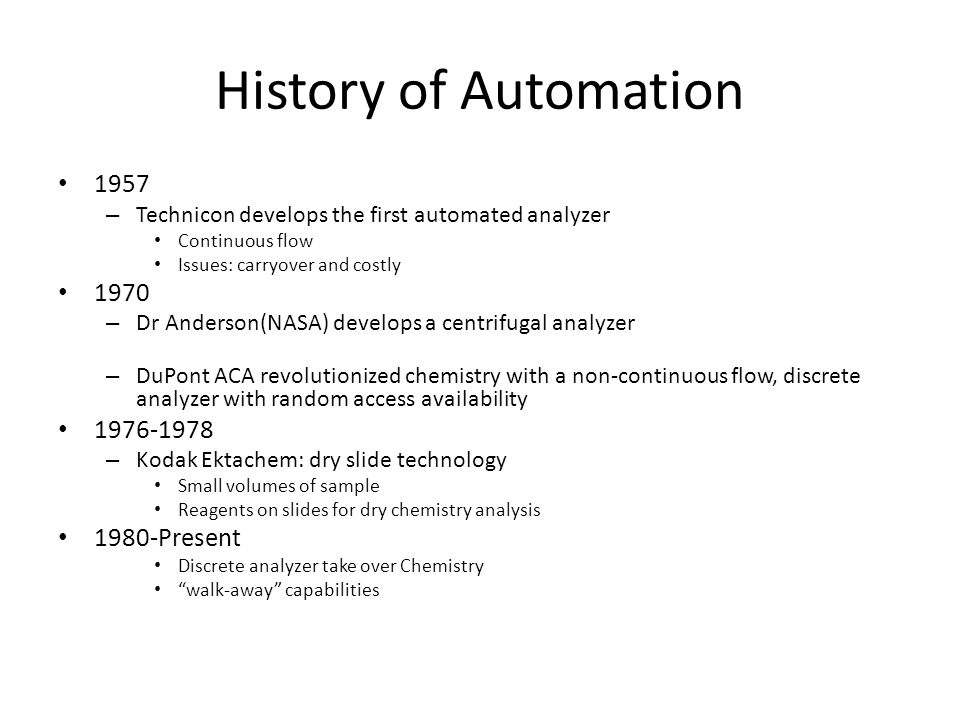 History of Automation 1957 – Technicon develops the first automated analyzer Continuous flow Issues: carryover and costly 1970 – Dr Anderson(NASA) dev