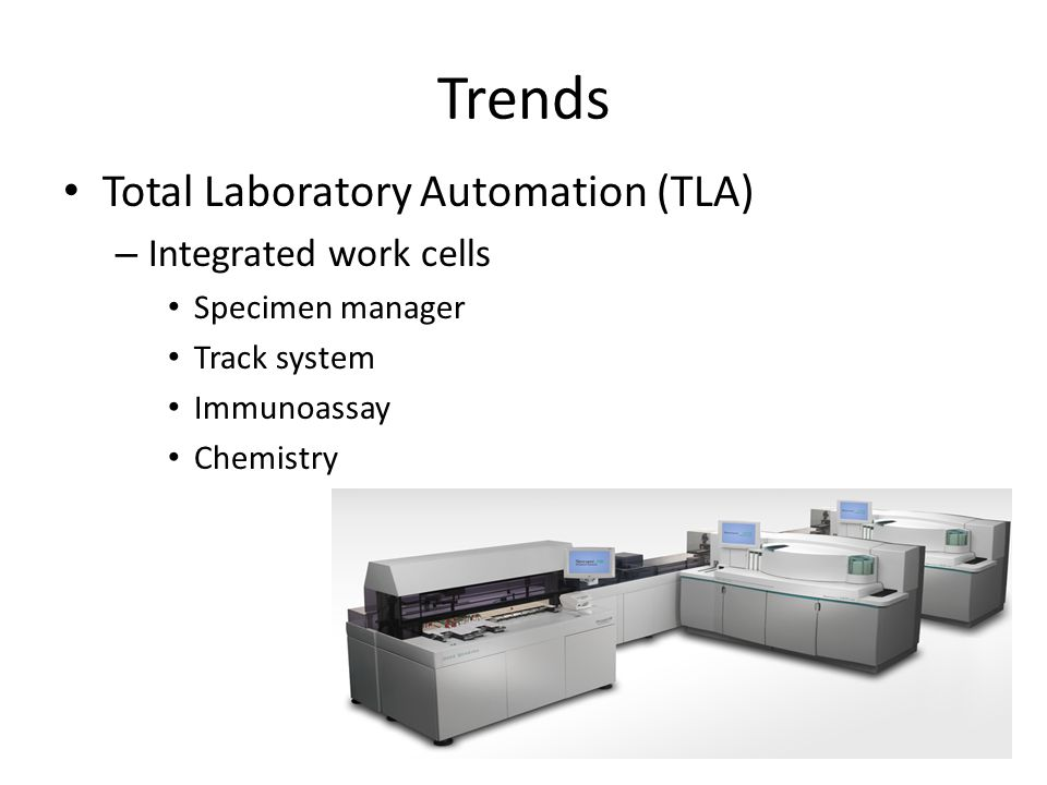 Trends Total Laboratory Automation (TLA) – Integrated work cells Specimen manager Track system Immunoassay Chemistry