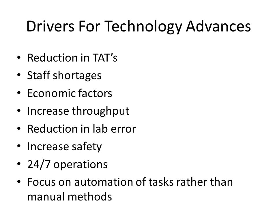 Drivers For Technology Advances Reduction in TAT's Staff shortages Economic factors Increase throughput Reduction in lab error Increase safety 24/7 op