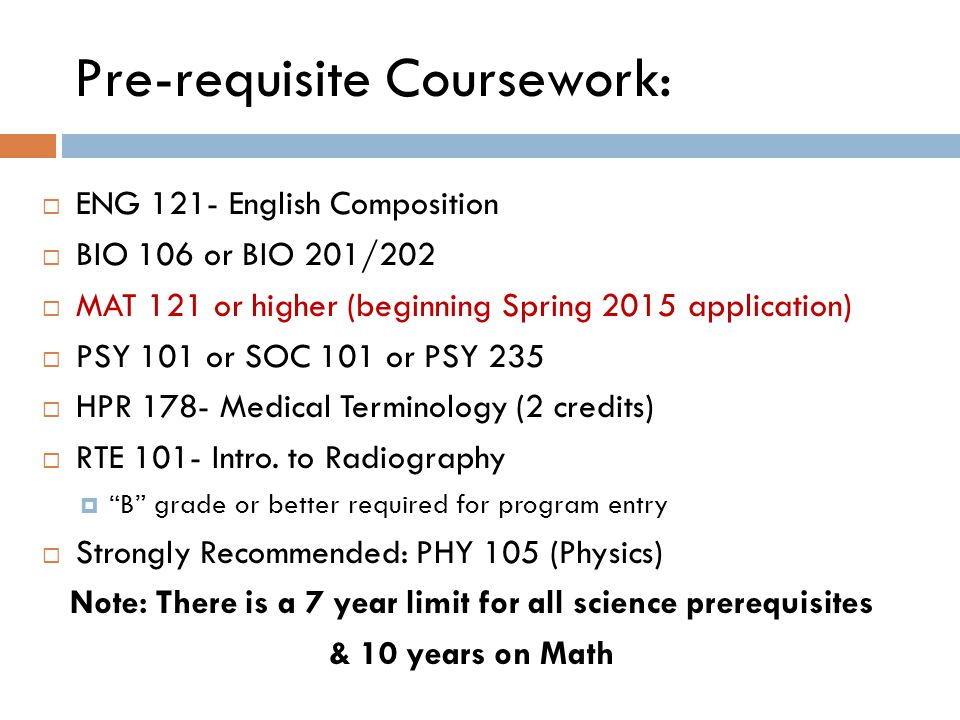 Pre-requisite Coursework:  ENG 121- English Composition  BIO 106 or BIO 201/202  MAT 121 or higher (beginning Spring 2015 application)  PSY 101 or