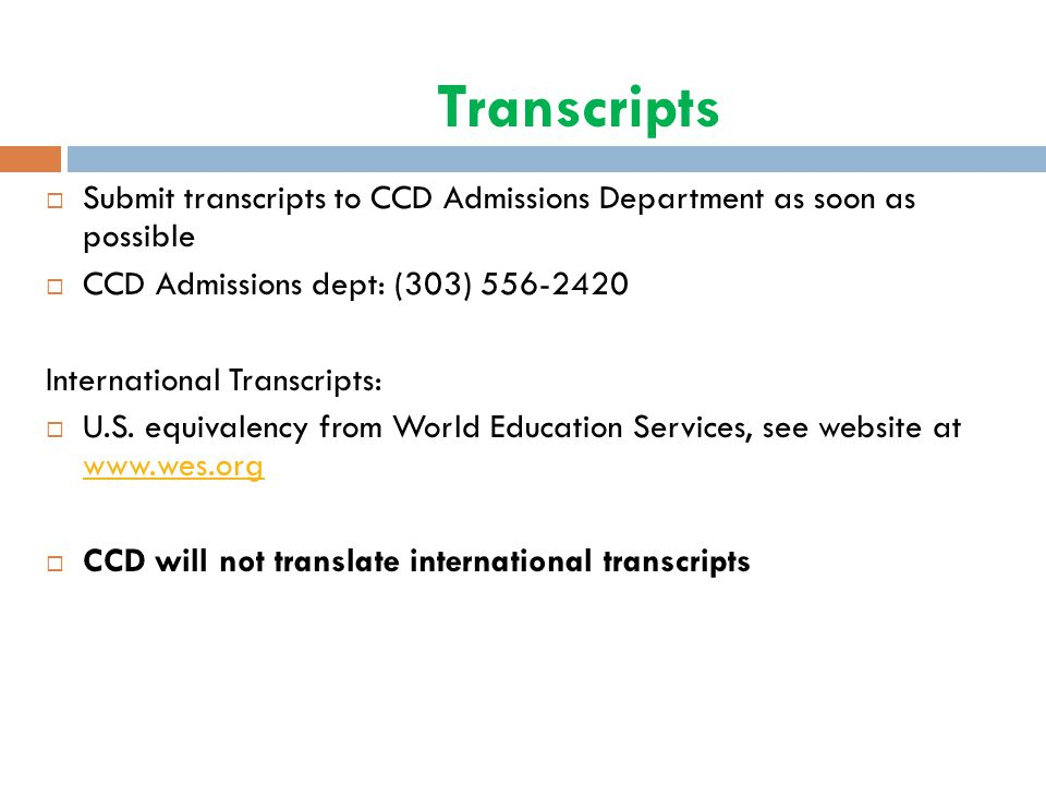 Transcripts  Submit transcripts to CCD Admissions Department as soon as possible  CCD Admissions dept: (303) 556-2420 International Transcripts:  U