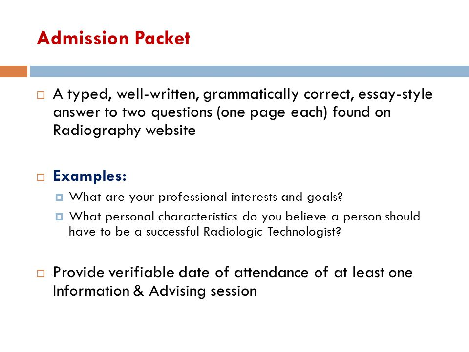 Admission Packet  A typed, well-written, grammatically correct, essay-style answer to two questions (one page each) found on Radiography website  Ex