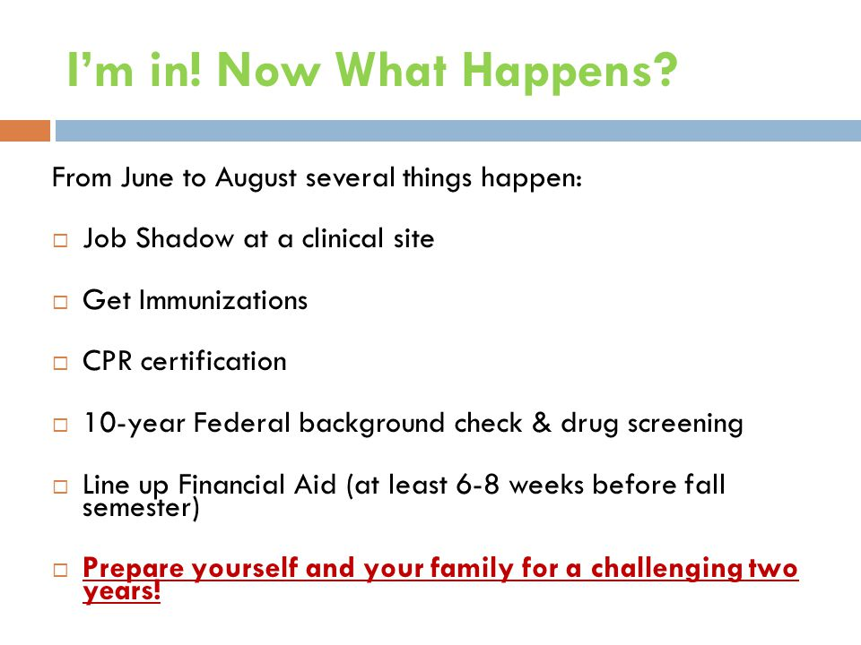 I'm in! Now What Happens? From June to August several things happen:  Job Shadow at a clinical site  Get Immunizations  CPR certification  10-year
