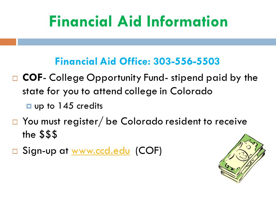 Financial Aid Information Financial Aid Office: 303-556-5503  COF- College Opportunity Fund- stipend paid by the state for you to attend college in C