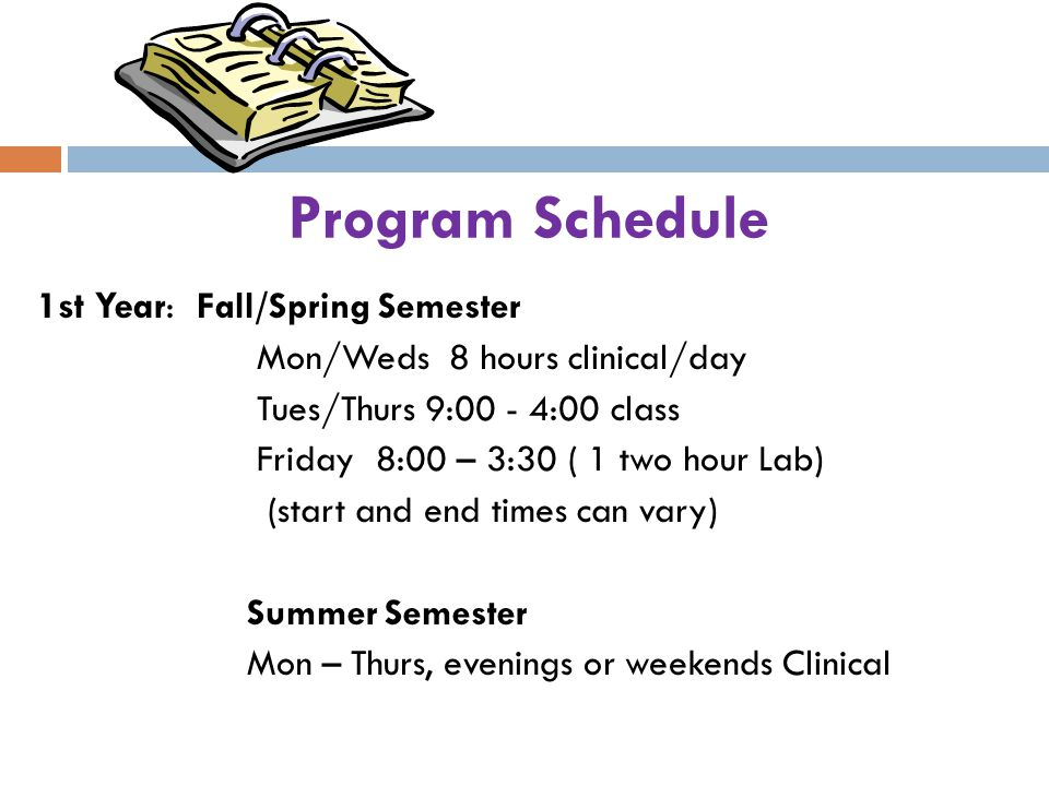 Program Schedule 1st Year : Fall/Spring Semester Mon/Weds 8 hours clinical/day Tues/Thurs 9:00 - 4:00 class Friday 8:00 – 3:30 ( 1 two hour Lab) (star