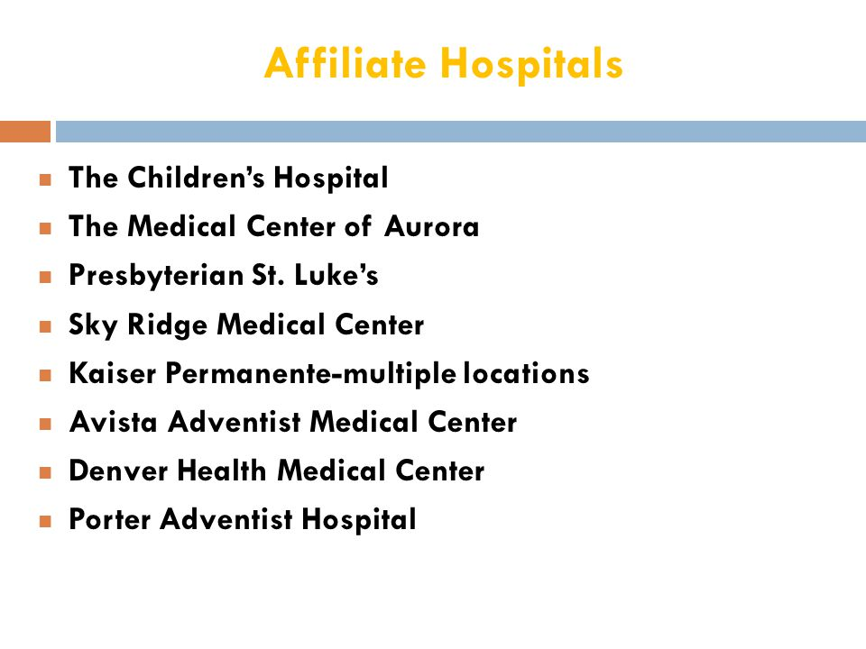 Affiliate Hospitals n The Children's Hospital n The Medical Center of Aurora n Presbyterian St. Luke's n Sky Ridge Medical Center n Kaiser Permanente-