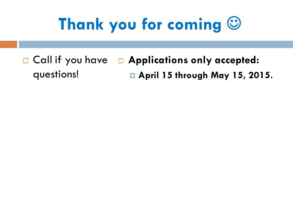 Thank you for coming  Call if you have questions!  Applications only accepted:  April 15 through May 15, 2015.