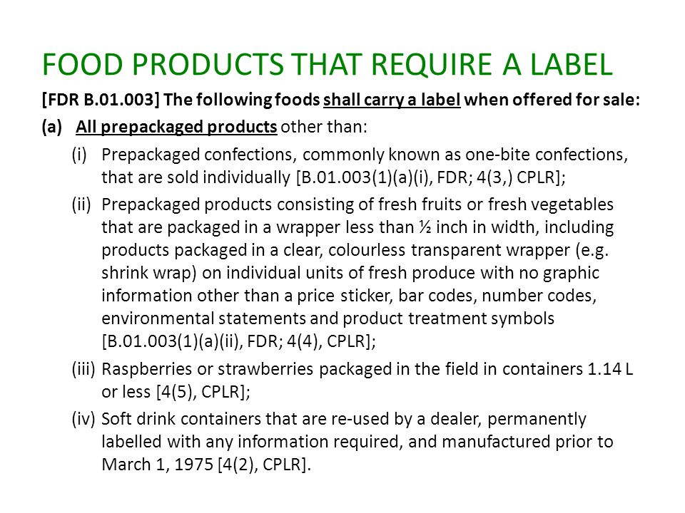FOOD PRODUCTS THAT REQUIRE A LABEL [FDR B.01.003] The following foods shall carry a label when offered for sale: (a)All prepackaged products other than: (i)Prepackaged confections, commonly known as one-bite confections, that are sold individually [B.01.003(1)(a)(i), FDR; 4(3,) CPLR]; (ii)Prepackaged products consisting of fresh fruits or fresh vegetables that are packaged in a wrapper less than ½ inch in width, including products packaged in a clear, colourless transparent wrapper (e.g.