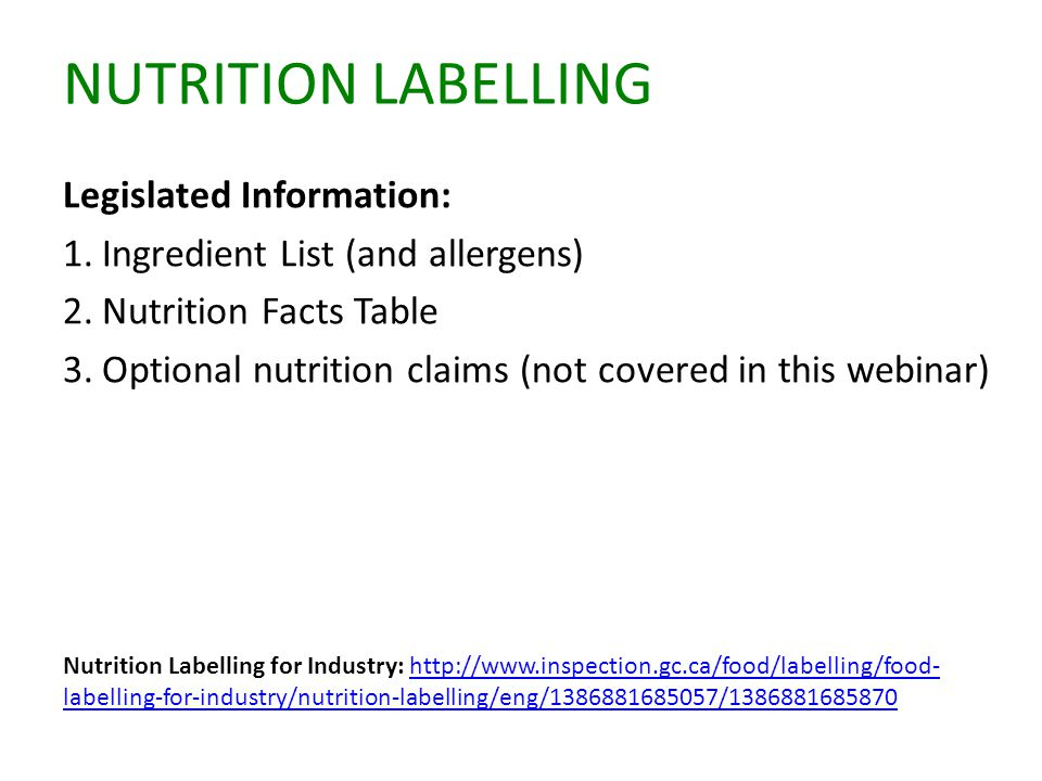 NUTRITION LABELLING Legislated Information: 1.Ingredient List (and allergens) 2.Nutrition Facts Table 3.Optional nutrition claims (not covered in this webinar) Nutrition Labelling for Industry: http://www.inspection.gc.ca/food/labelling/food- labelling-for-industry/nutrition-labelling/eng/1386881685057/1386881685870http://www.inspection.gc.ca/food/labelling/food- labelling-for-industry/nutrition-labelling/eng/1386881685057/1386881685870