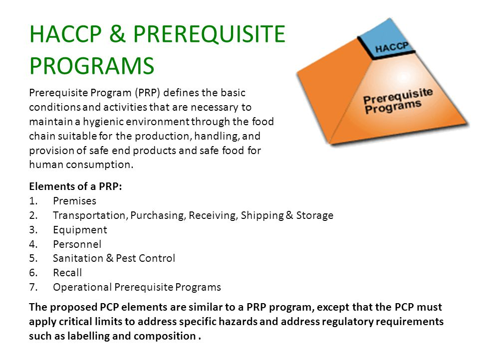 HACCP & PREREQUISITE PROGRAMS Prerequisite Program (PRP) defines the basic conditions and activities that are necessary to maintain a hygienic environment through the food chain suitable for the production, handling, and provision of safe end products and safe food for human consumption.