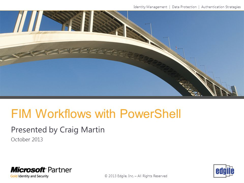 FIM Workflows with PowerShell Presented by Craig Martin October 2013 Identity Management   Data Protection   Authentication Strategies © 2013 Edgile, Inc.