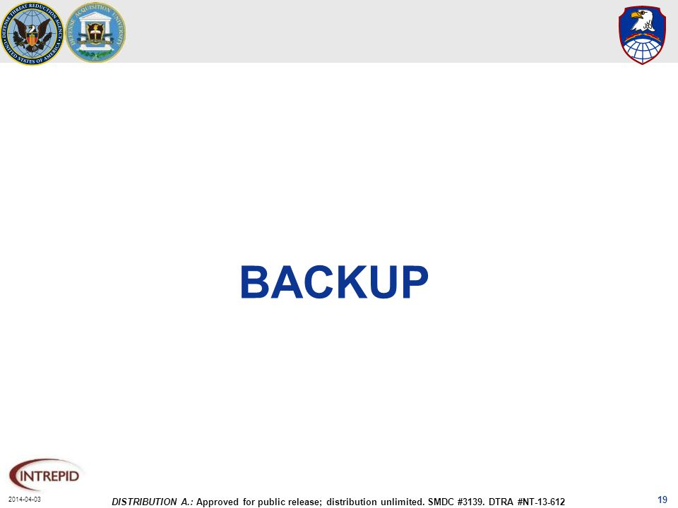 2014-04-03 DISTRIBUTION A.: Approved for public release; distribution unlimited. SMDC #3139. DTRA #NT-13-612 BACKUP 19