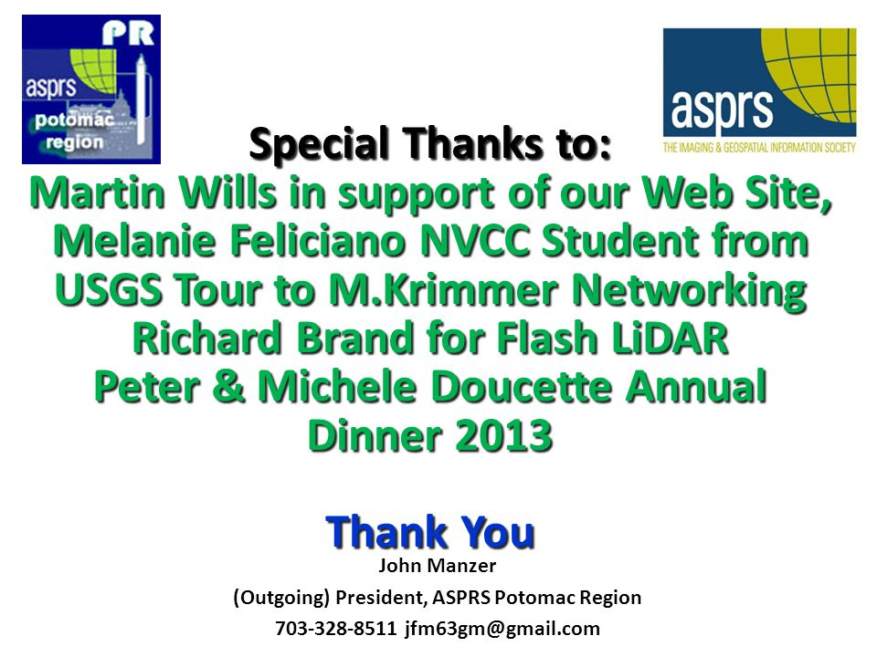 Special Thanks to: Martin Wills in support of our Web Site, Melanie Feliciano NVCC Student from USGS Tour to M.Krimmer Networking Richard Brand for Flash LiDAR Peter & Michele Doucette Annual Dinner 2013 Thank You John Manzer (Outgoing) President, ASPRS Potomac Region 703-328-8511 jfm63gm@gmail.com