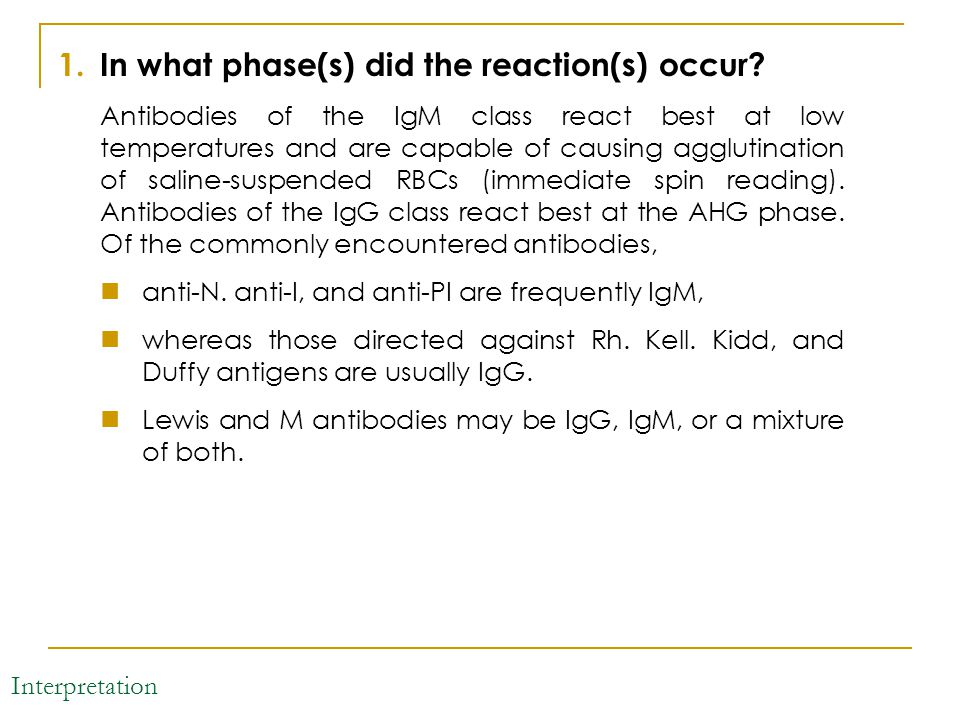 Interpretation 1.In what phase(s) did the reaction(s) occur? Antibodies of the IgM class react best at low temperatures and are capable of causing agg