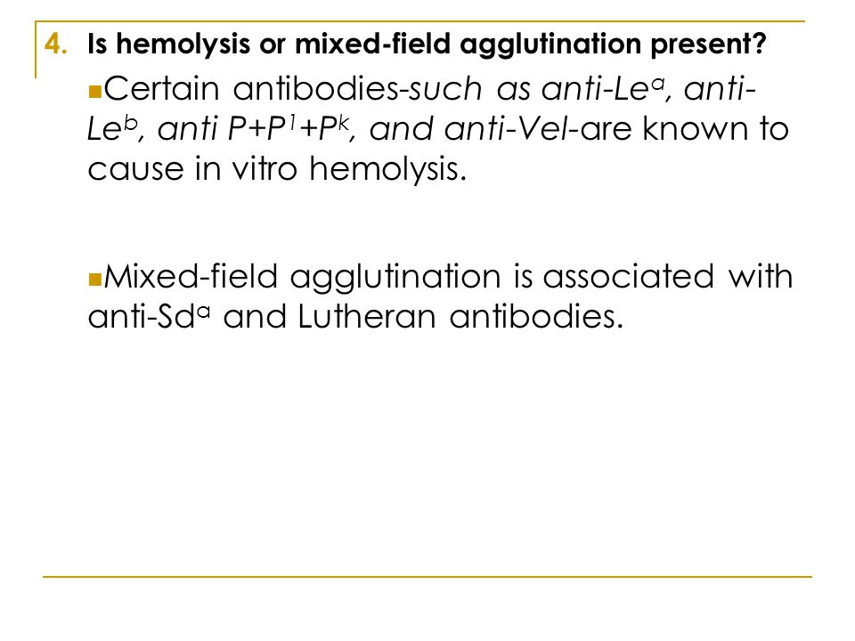 4.Is hemolysis or mixed-field agglutination present? Certain antibodies-such as anti-Le a, anti- Le b, anti P+P 1 +P k, and anti-Vel-are known to caus
