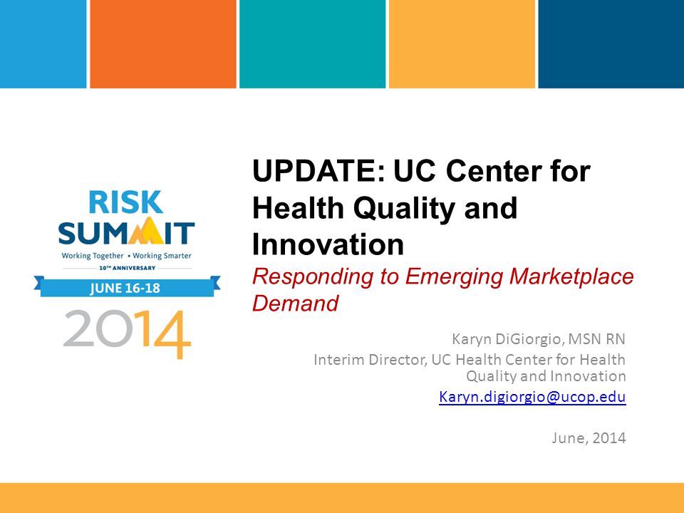 UPDATE: UC Center for Health Quality and Innovation Responding to Emerging Marketplace Demand Karyn DiGiorgio, MSN RN Interim Director, UC Health Center for Health Quality and Innovation Karyn.digiorgio@ucop.edu June, 2014