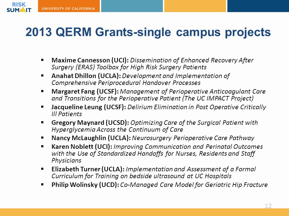 2013 QERM Grants-single campus projects  Maxime Cannesson (UCI): Dissemination of Enhanced Recovery After Surgery (ERAS) Toolbox for High Risk Surgery Patients  Anahat Dhillon (UCLA): Development and Implementation of Comprehensive Periprocedural Handover Processes  Margaret Fang (UCSF): Management of Perioperative Anticoagulant Care and Transitions for the Perioperative Patient (The UC IMPACT Project)  Jacqueline Leung (UCSF): Delirium Elimination in Post Operative Critically Ill Patients  Gregory Maynard (UCSD): Optimizing Care of the Surgical Patient with Hyperglycemia Across the Continuum of Care  Nancy McLaughlin (UCLA): Neurosurgery Perioperative Care Pathway  Karen Noblett (UCI): Improving Communication and Perinatal Outcomes with the Use of Standardized Handoffs for Nurses, Residents and Staff Physicians  Elizabeth Turner (UCLA): Implementation and Assessment of a Formal Curriculum for Training on bedside ultrasound at UC Hospitals  Philip Wolinsky (UCD): Co-Managed Care Model for Geriatric Hip Fracture 12