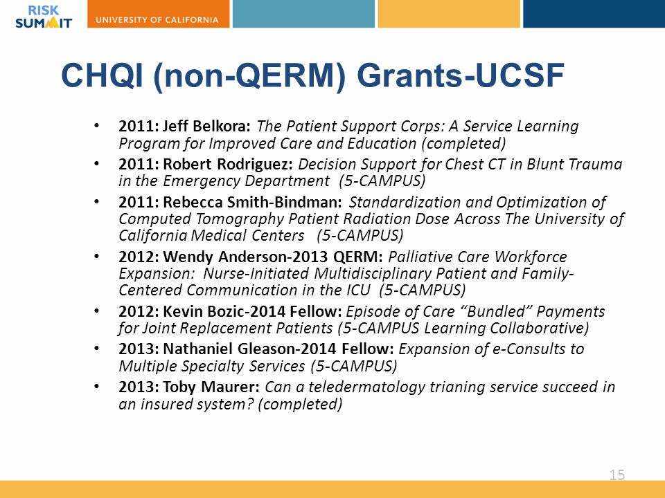 CHQI (non-QERM) Grants-UCSF 2011: Jeff Belkora: The Patient Support Corps: A Service Learning Program for Improved Care and Education (completed) 2011: Robert Rodriguez: Decision Support for Chest CT in Blunt Trauma in the Emergency Department (5-CAMPUS) 2011: Rebecca Smith-Bindman: Standardization and Optimization of Computed Tomography Patient Radiation Dose Across The University of California Medical Centers (5-CAMPUS) 2012: Wendy Anderson-2013 QERM: Palliative Care Workforce Expansion: Nurse-Initiated Multidisciplinary Patient and Family- Centered Communication in the ICU (5-CAMPUS) 2012: Kevin Bozic-2014 Fellow: Episode of Care Bundled Payments for Joint Replacement Patients (5-CAMPUS Learning Collaborative) 2013: Nathaniel Gleason-2014 Fellow: Expansion of e-Consults to Multiple Specialty Services (5-CAMPUS) 2013: Toby Maurer: Can a teledermatology trianing service succeed in an insured system.