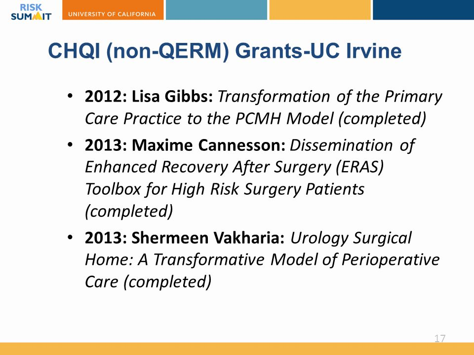 CHQI (non-QERM) Grants-UC Irvine 2012: Lisa Gibbs: Transformation of the Primary Care Practice to the PCMH Model (completed) 2013: Maxime Cannesson: Dissemination of Enhanced Recovery After Surgery (ERAS) Toolbox for High Risk Surgery Patients (completed) 2013: Shermeen Vakharia: Urology Surgical Home: A Transformative Model of Perioperative Care (completed) 17